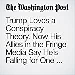 Trump Loves a Conspiracy Theory. Now His Allies in the Fringe Media Say He's Falling for One in Syria. | Adam Taylor