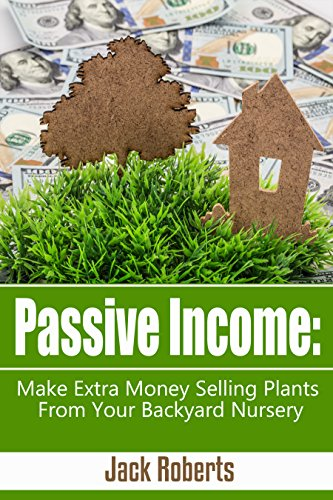 Passive Income: Make Extra Money Selling Plants From Your Backyard Nursery (Retirement, Extra Income, Easy Money, Gardening) by [Roberts, Jack]