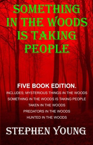 Something in the Woods is Taking People - FIVE Book Series.: Five Book Series; Hunted in the Woods, Taken in the Woods, Predators in the Woods, ... in the Woods is Taking People. (Volume 1) (Missing 411 Eastern United States And Canada)