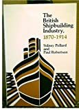The British Shipbuilding Industry, 1870-1914, Sidney Pollard and Paul Robertson, 0674082877