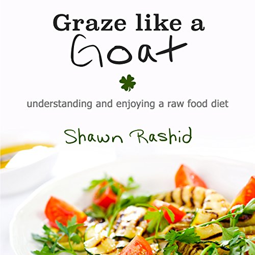 Graze Like a Goat: Understanding and Enjoying a Raw Food Diet by Shawn Rashid