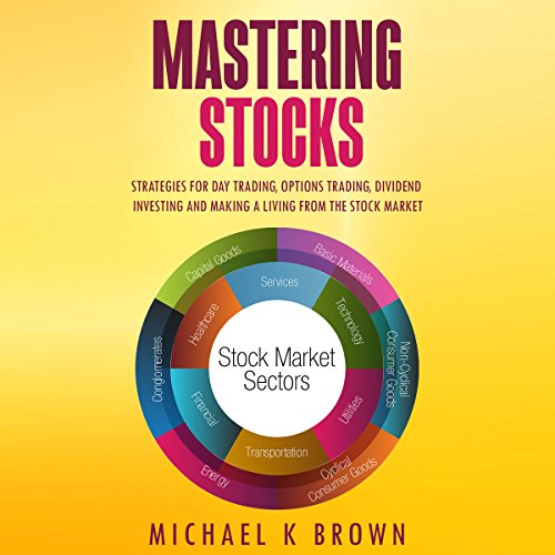Mastering Stocks: Strategies for Day Trading, Options Trading, Dividend Investing and Making a Living from the Stock Market by Michael K Brown