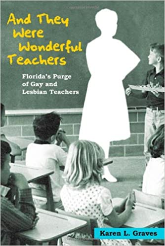 And They Were Wonderful Teachers: Florida's Purge of Gay and Lesbian Teachers, Graves, Karen L.