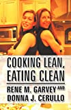 Cooking Lean, Eating Clean, Rene M. Garvey and Donna J. Cerullo, 1462681018