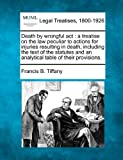 Death by wrongful act : a treatise on the law peculiar to actions for injuries resulting in death, including the text of the statutes and an analytical table of their Provisions, Francis B. Tiffany, 1240020155