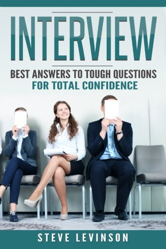 Interview: Best Answers to Tough Questions for Total Confidence (Job Hunting, Interviewing, Money, Skills, Techniques, Motivational)
