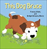 This Dog Bruce, Frances Watts and Bridget Strevens-Marzo, 1877003999