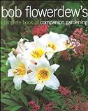 Bob Flowerdew's Complete Book of Companion Gardening, Bob Flowerdew, 1856263983