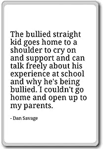 The bullied straight kid goes home to a shoulder... - Dan Savage - quotes fridge magnet, White