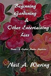 Beginning Gardening &  Other Entertaining Lies: With Four Bonus - Murder in the Garden Stories