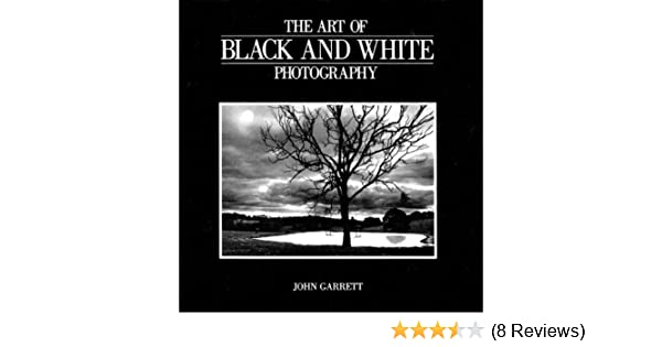 The Art Of Black And White Photography By John Garrett