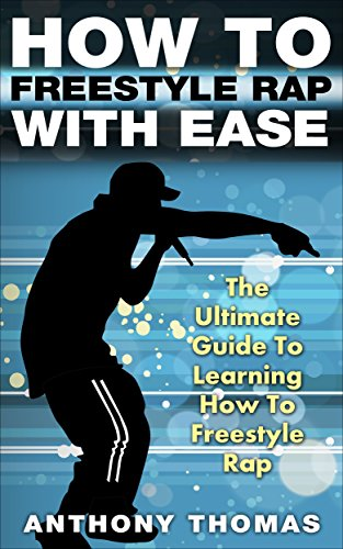 How To Freestyle Rap With Ease - The Ultimate Guide To Learning How To Freestyle Rap (how to rap, how to rap for dummies, how to battle rap, how to rap book)