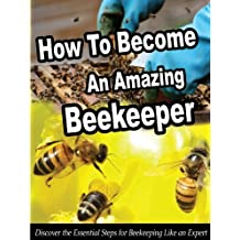 How To Become An Amazing Beekeeper: Discover the Essential Steps for Beekeeping Like an Expert (Smart Beekeeping Series Book 1)