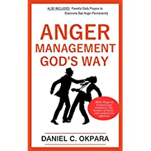 Anger Management God's Way: Bible Ways to Control Your Emotions, Get  Healed of Hurts & Respond to Offenses ...Plus Powerful  Daily Prayers to Overcome Bad Anger Permanently