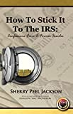 How To Stick It To The IRS: Confessions From A Former Insider!
