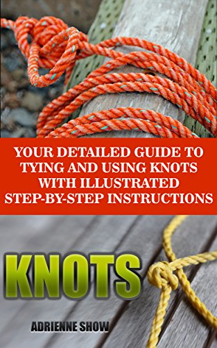 Knots: Your Detailed Guide To Tying And Using Knots With Step by Step Instructions: (Paracord Knots, Ropes And Knots) (Knot Tying, Knots Book)