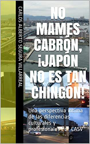 NO MAMES CABRÓN,  ¡JAPÓN NO ES TAN CHINGÓN!: Una perspectiva íntima de las diferencias culturales y profesionales Por CASV (Spanish Edition)