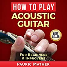 How to Play Acoustic Guitar: The Ultimate Teach Yourself Guitar Book Audiobook by Pauric Mather Narrated by Nick Cracknell