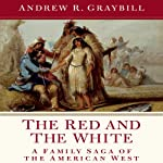 The Red and the White: A Family Saga of the American West | Andrew R. Graybill