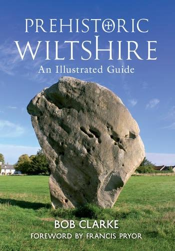 Prehistoric Wiltshire: An Illustrated Guide Bob Clarke