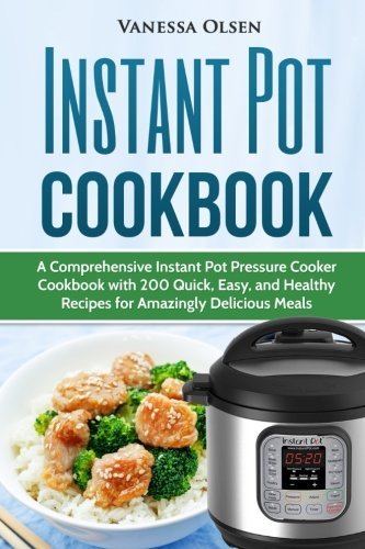 Instant Pot Cookbook: A Comprehensive Instant Pot Pressure Cooker Cookbook with 200 Quick, Easy, and Healthy Recipes for Amazingly Delicious Meals by Vanessa Olsen