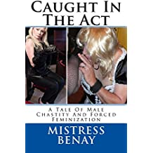 Caught In The Act: A Tale Of Male Chastity And Forced Feminization