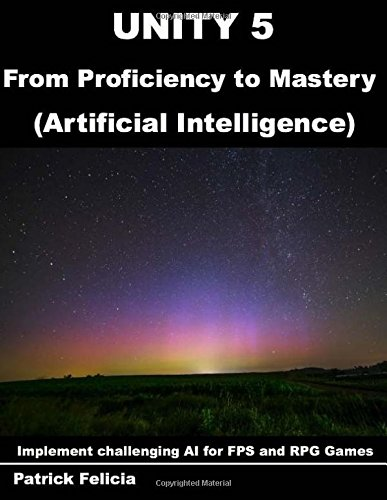Unity 5 from Proficiency to Mastery: Artificial Intelligence: Implement challenging AI for FPS and RPG Games: Volume 1