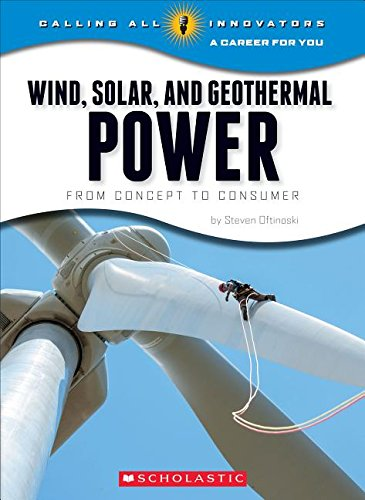 Wind, Solar, and Geother: From Concept to Consumermal Power (Calling All Innovators: A Career for You)