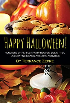 Happy Halloween! Hundreds of Perfect Party Recipes, Delightful Decorating Ideas & Awesome Activities by [Zepke, Terrance]