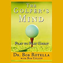 The Golfer's Mind: Play to Play Great Audiobook by Dr. Bob Rotella, Bob Cullen Narrated by Dr. Bob Rotella