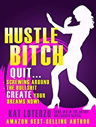 Hustle Bitch!: Quit Screwing Around. Quit the Bullshit. Create Your Dreams, Now! (Artist Unleashed Book 5)