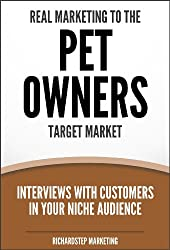 Real Marketing To The Pet Owners Target Market: Interviews With Customers In Your Niche Audience (Marketing Strategies Series Book 7)