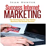 Success Internet Marketing: The Techniques for Your Online Business and Brand Success | Sean Hunter