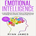 Emotional Intelligence: 21 Most Effective Tips and Tricks on Self Awareness, Controlling Your Emotions, and Improving Your EQ Audiobook by Ryan James Narrated by Sam Slydell