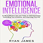 Emotional Intelligence: 21 Most Effective Tips and Tricks on Self Awareness, Controlling Your Emotions, and Improving Your EQ | Ryan James