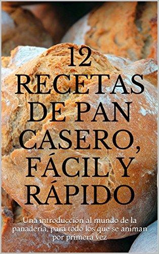 12 Recetas De Pan Casero Fácil Y Rápido Una Introducción Al Mundo De La Panadería Para Todo Los Que Se Animan Por Primera Vez Spanish Edition
