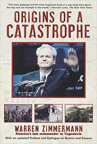 Americas Last Ambassador Tells What Happened an d Why Yugoslavia and Its Destroyers- Origins of a Catastrophe