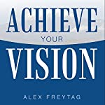 Achieve Your Vision | Alex Freytag