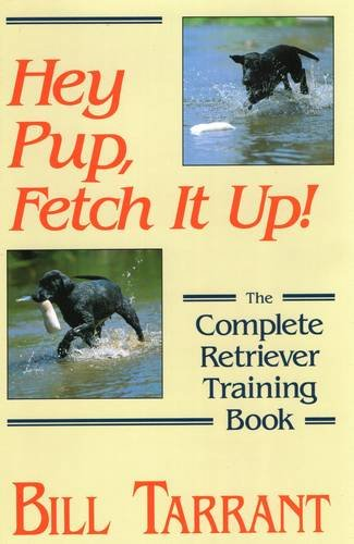 Hey Pup, Fetch It Up!: The Complete Retriever Training Book (Pup Retriever)