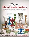 Elegant Glass Candleholders: Brilliant Cut Era, Roaring '20s, Depression Era, Modern (Schiffer Book for Collectors)