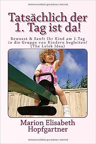 Tatsächlich - der 1. Tag ist da!: Bewusst & Sanft Ihr Kind am ersten Tag in die Kinderkrippe, - gruppe/Kindergarten begleiten! (The LELEK Idea): Volume 1 (Band 1)