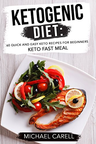 Ketogenic Diet: 60 Quick and Easy Keto Recipes for Beginners - Keto Fast Meal by Michael Carell