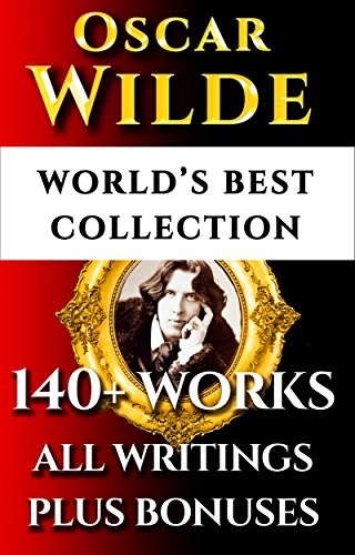 Oscar Wilde Complete Works - World's Best Ultimate Collection - 140+ Works All Plays, Poems, Poetry, Books, Stories, Fairy Tales, Rarities Plus Biographies & Bonuses [Illustrated]