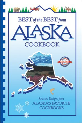 Best of the Best from Alaska Cookbook: Selected Recipes from Alaska's Favorite Cookbooks (Best of the Best Cookbook Series) (Best Of The Best Cookbook Series)