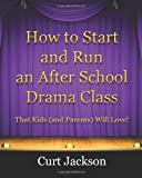 How to Start and Run an after School Drama Class, Curt Jackson, 0615433995