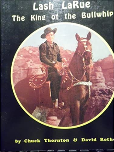 Lash Larue The King Of The Bullwhip Chuck Thornton David Rothel