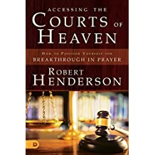 Accessing the Courts of Heaven: Positioning Yourself for Breakthrough and Answered Prayers (The Official Courts of Heaven Series)