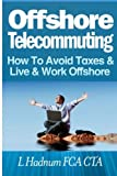 Offshore Telecommuting: How to Avoid Taxes and Live and Work Offshore, L. Hadnum, 149537677X