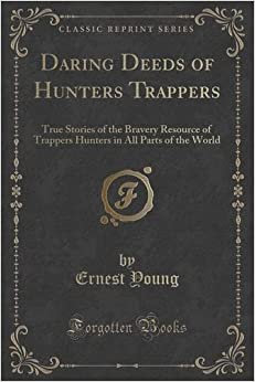 Book Daring Deeds of Hunters Trappers: True Stories of the Bravery Resource of Trappers Hunters in All Parts of the World (Classic Reprint)