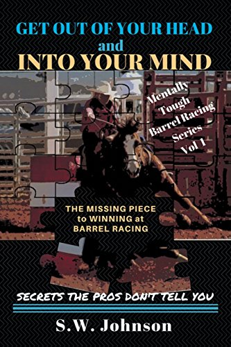 (Get out of Your Head and into Your Mind: The Missing Piece to Winning at Barrel Racing Secrets the Pros Don't Tell You (Mentally Tough Barrel Racing))